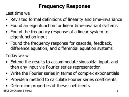 EECS 20 Chapter 8 Part 21 Frequency Response Last time we Revisited formal definitions of linearity and time-invariance Found an eigenfunction for linear.