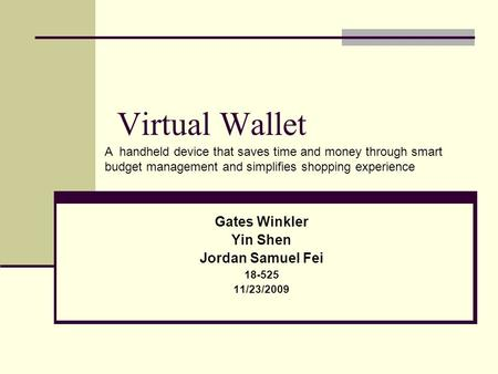Virtual Wallet Gates Winkler Yin Shen Jordan Samuel Fei 18-525 11/23/2009 A handheld device that saves time and money through smart budget management and.