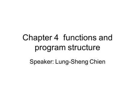 Chapter 4 functions and program structure Speaker: Lung-Sheng Chien.