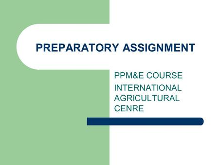 PREPARATORY ASSIGNMENT PPM&E COURSE INTERNATIONAL AGRICULTURAL CENRE.