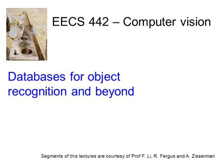 EECS 442 – Computer vision Segments of this lectures are courtesy of Prof F. Li, R. Fergus and A. Zisserman Databases for object recognition and beyond.