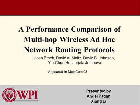 A Performance Comparison of Multi-hop Wireless Ad Hoc Network Routing Protocols Presented by Angel Pagan Xiang Li Josh Broch, David A. Maltz, David B.