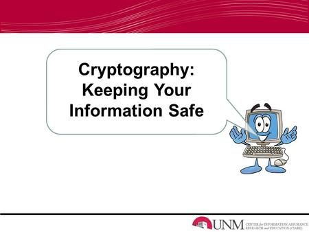 Cryptography: Keeping Your Information Safe. Information Assurance/Information Systems –What do we do? Keep information Safe Keep computers Safe –What.