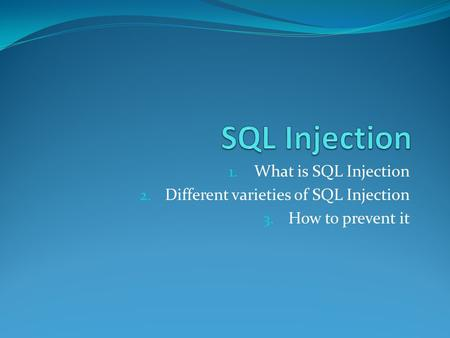 1. What is SQL Injection 2. Different varieties of SQL Injection 3. How to prevent it.