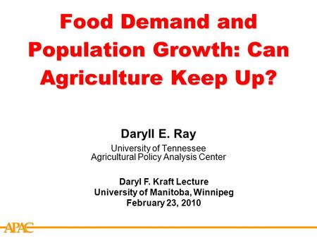 APCA Food Demand and Population Growth: Can Agriculture Keep Up? Daryll E. Ray University of Tennessee Agricultural Policy Analysis Center Daryl F. Kraft.