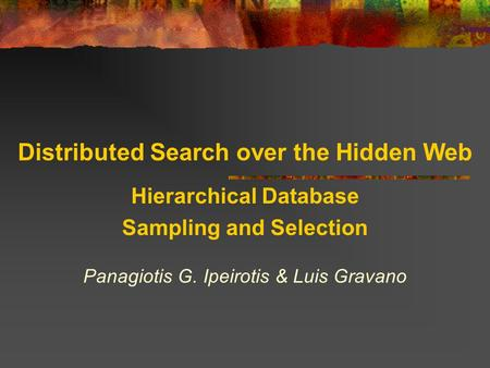 Distributed Search over the Hidden Web Hierarchical Database Sampling and Selection Panagiotis G. Ipeirotis & Luis Gravano.