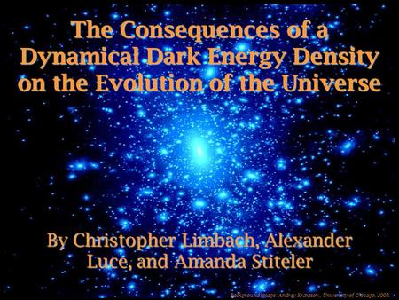 The Consequences of a Dynamical Dark Energy Density on the Evolution of the Universe By Christopher Limbach, Alexander Luce, and Amanda Stiteler Background.