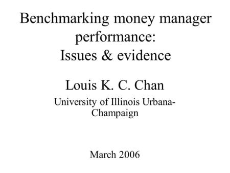 Benchmarking money manager performance: Issues & evidence Louis K. C. Chan University of Illinois Urbana- Champaign March 2006.