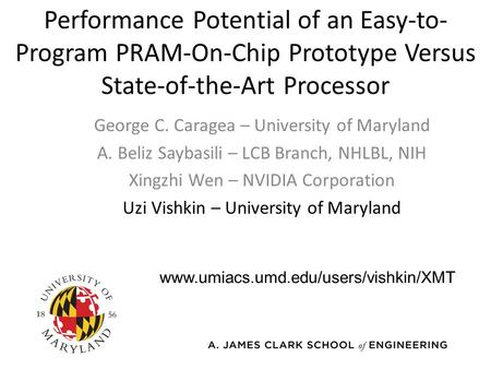 Performance Potential of an Easy-to- Program PRAM-On-Chip Prototype Versus State-of-the-Art Processor George C. Caragea – University of Maryland A. Beliz.
