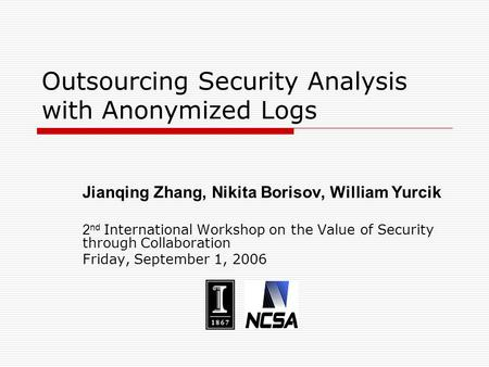 Outsourcing Security Analysis with Anonymized Logs Jianqing Zhang, Nikita Borisov, William Yurcik 2 nd International Workshop on the Value of Security.