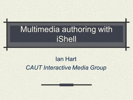 Multimedia authoring with iShell Ian Hart CAUT Interactive Media Group.