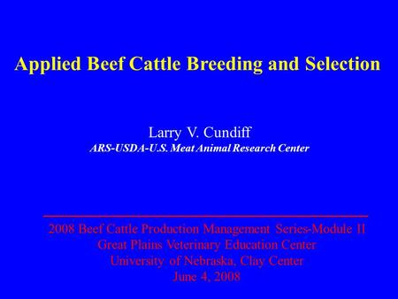 Applied Beef Cattle Breeding and Selection Larry V. Cundiff ARS-USDA-U.S. Meat Animal Research Center 2008 Beef Cattle Production Management Series-Module.
