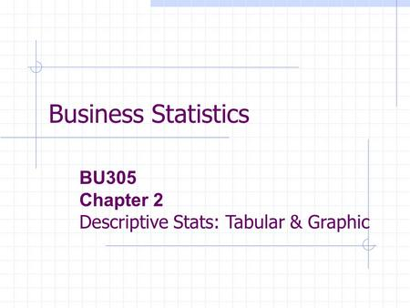 Business Statistics BU305 Chapter 2 Descriptive Stats: Tabular & Graphic.