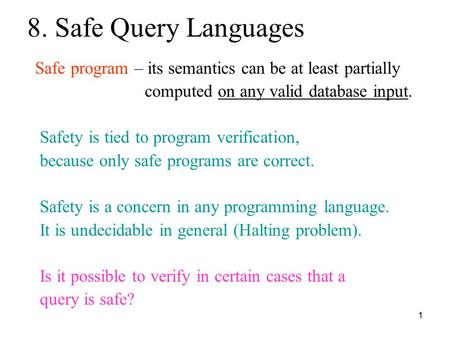 1 8. Safe Query Languages Safe program – its semantics can be at least partially computed on any valid database input. Safety is tied to program verification,