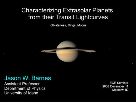 Characterizing Extrasolar Planets from their Transit Lightcurves Jason W. Barnes Assistant Professor Department of Physics University of Idaho ECE Seminar.