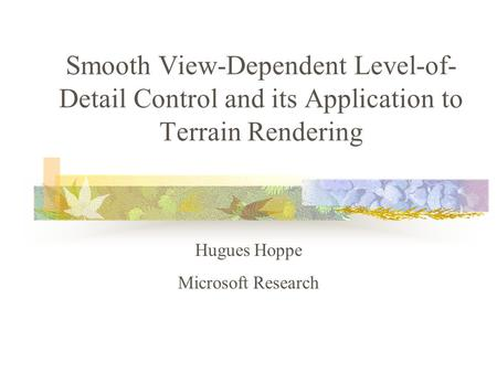 Smooth View-Dependent Level-of- Detail Control and its Application to Terrain Rendering Hugues Hoppe Microsoft Research.