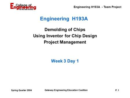 Engineering H193A - Team Project Gateway Engineering Education Coalition P. 1Spring Quarter 2004 Engineering H193A Demolding of Chips Using Inventor for.