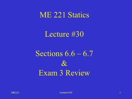 ME221Lecture #301 ME 221 Statics Lecture #30 Sections 6.6 – 6.7 & Exam 3 Review.