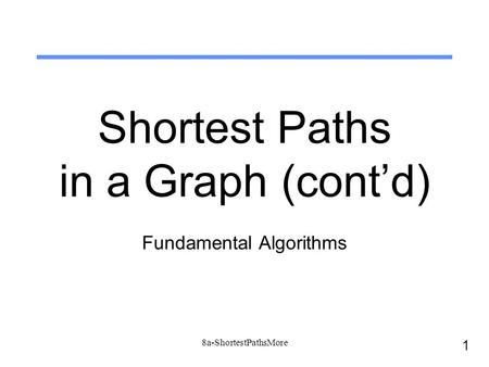 1 8a-ShortestPathsMore Shortest Paths in a Graph (cont'd) Fundamental Algorithms.