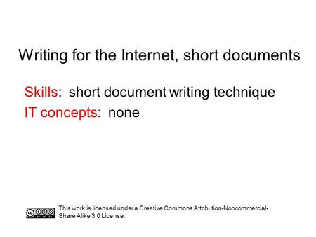 Writing for the Internet, short documents Skills: short document writing technique IT concepts: none This work is licensed under a Creative Commons Attribution-Noncommercial-