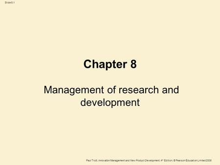 Paul Trott, Innovation Management and New Product Development, 4 th Edition, © Pearson Education Limited 2008 Slide 8.1 Chapter 8 Management of research.