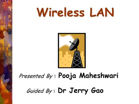 Wireless LAN Presented By : Pooja Maheshwari Guided By : Dr Jerry Gao.