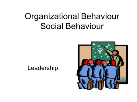 Leadership Organizational Behaviour Social Behaviour.