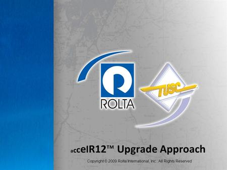 Copyright © 2009 Rolta International, Inc., All Rights Reserved a c c e l R12™ Upgrade Approach.