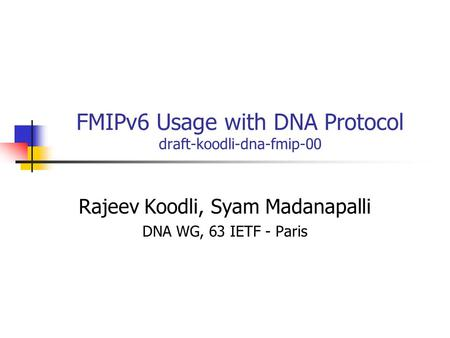 FMIPv6 Usage with DNA Protocol draft-koodli-dna-fmip-00 Rajeev Koodli, Syam Madanapalli DNA WG, 63 IETF - Paris.