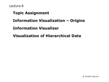 © Anselm Spoerri Lecture 8 Topic Assignment Information Visualization – Origins Information Visualizer Visualization of Hierarchical Data.