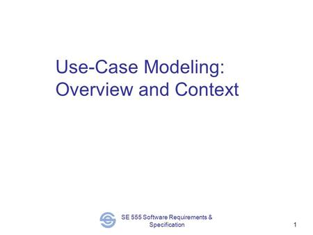 SE 555 Software Requirements & Specification1 Use-Case Modeling: Overview and Context.