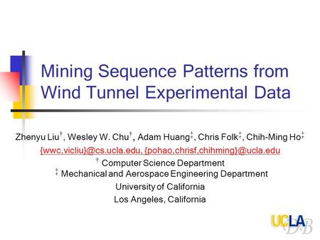 Mining Sequence Patterns from Wind Tunnel Experimental Data Zhenyu Liu †, Wesley W. Chu †, Adam Huang ‡, Chris Folk ‡, Chih-Ming Ho ‡