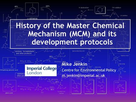 History of the Master Chemical Mechanism (MCM) and its development protocols Mike Jenkin Centre for Environmental Policy m.jenkin@imperial.ac.uk.