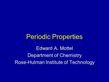 Periodic Properties Edward A. Mottel Department of Chemistry Rose-Hulman Institute of Technology.
