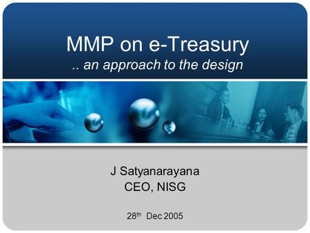 MMP on e-Treasury.. an approach to the design J Satyanarayana CEO, NISG 28 th Dec 2005.