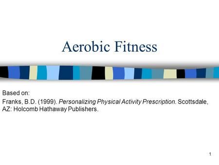 1 Aerobic Fitness Based on: Franks, B.D. (1999). Personalizing Physical Activity Prescription. Scottsdale, AZ: Holcomb Hathaway Publishers.