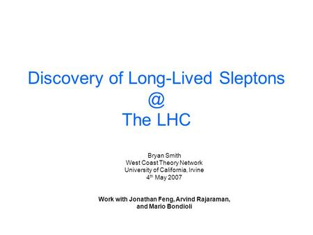 Discovery of Long-Lived The LHC Bryan Smith West Coast Theory Network University of California, Irvine 4 th May 2007 Work with Jonathan Feng,