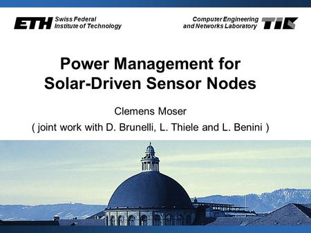 Swiss Federal Institute of Technology Computer Engineering and Networks Laboratory Power Management for Solar-Driven Sensor Nodes Clemens Moser ( joint.