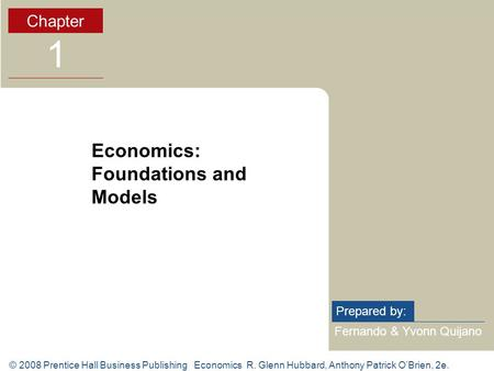 © 2008 Prentice Hall Business Publishing Economics R. Glenn Hubbard, Anthony Patrick O'Brien, 2e. Fernando & Yvonn Quijano Prepared by: Chapter 1 Economics: