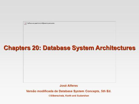 José Alferes Versão modificada de Database System Concepts, 5th Ed. ©Silberschatz, Korth and Sudarshan Chapters 20: Database System Architectures.