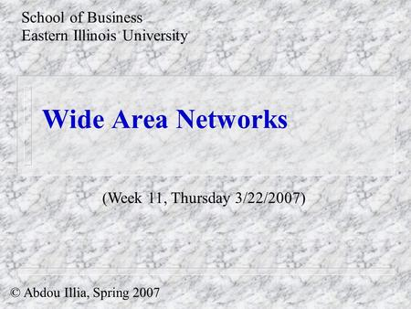 Wide Area Networks School of Business Eastern Illinois University © Abdou Illia, Spring 2007 (Week 11, Thursday 3/22/2007)