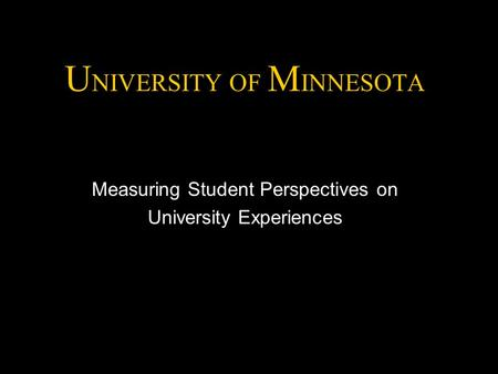 U NIVERSITY OF M INNESOTA Measuring Student Perspectives on University Experiences.