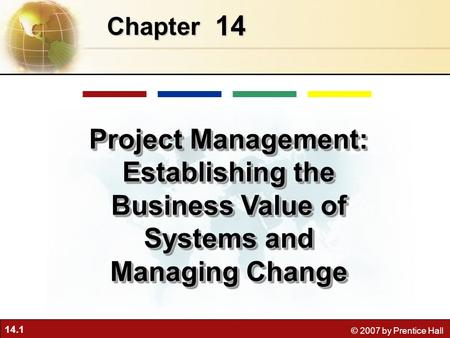 14.1 © 2007 by Prentice Hall 14 Chapter Project Management: Establishing the Business Value of Systems and Managing Change.