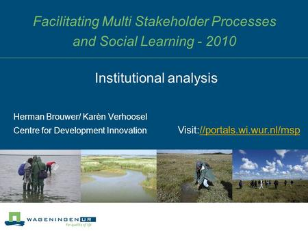 Facilitating Multi Stakeholder Processes and Social Learning - 2010 Herman Brouwer/ Karèn Verhoosel Centre for Development Innovation Institutional analysis.