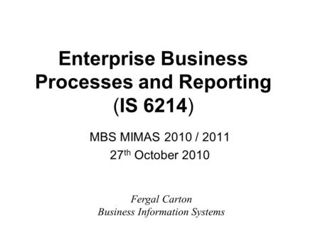 Enterprise Business Processes and Reporting (IS 6214) MBS MIMAS 2010 / 2011 27 th October 2010 Fergal Carton Business Information Systems.