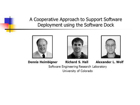A Cooperative Approach to Support Software Deployment using the Software Dock Dennis Heimbigner Richard S. Hall Alexander L. Wolf Software Engineering.