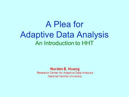 A Plea for Adaptive Data Analysis An Introduction to HHT Norden E. Huang Research Center for Adaptive Data Analysis National Central University.