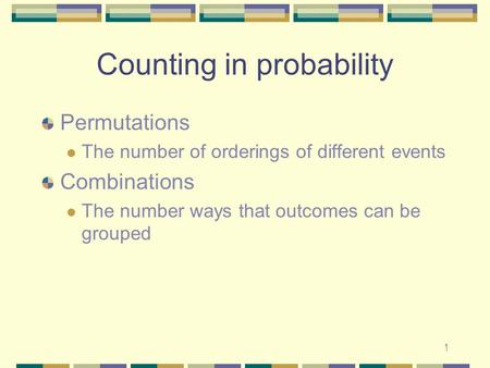 1 Counting in probability Permutations The number of orderings of different events Combinations The number ways that outcomes can be grouped.