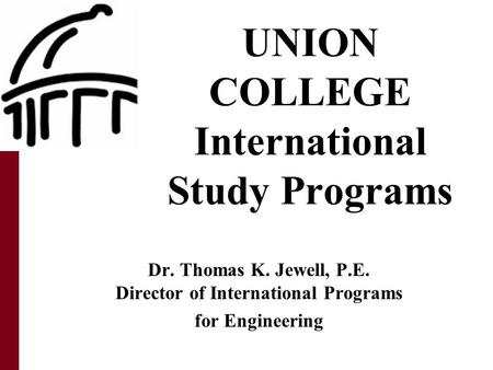 UNION COLLEGE International Study Programs Dr. Thomas K. Jewell, P.E. Director of International Programs for Engineering.