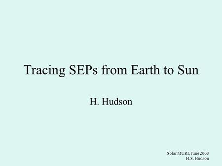Solar MURI, June 2003 H.S. Hudson Tracing SEPs from Earth to Sun H. Hudson.